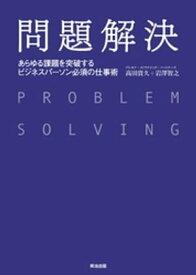 問題解決 ー あらゆる課題を突破する ビジネスパーソン必須の仕事術【電子書籍】[ 高田貴久 ]