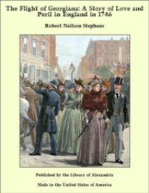The Flight of Georgiana: A Story of Love and Peril in England in 1746【電子書籍】[ Robert Neilson Stephens ]