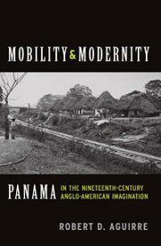 Mobility and ModernityPanama in the Nineteenth-Century Anglo-American Imagination【電子書籍】[ Robert D. Aguirre ]