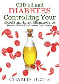 CBD oil and Diabetes Controlling Your Blood Sugar Levels Ultimate Guide: Discover The Truth And Reverse Your Diseases【電子書籍】[ Charles Fuchs ]