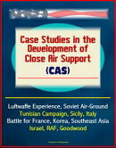 Case Studies in the Development of Close Air Support (CAS) - Luftwaffe Experience, Soviet Air-Ground, Tunisi…
