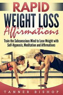Rapid Weight Loss Affirmations: Train the Subconscious Mind to Lose Weight with Self-Hypnosis, Meditation an…