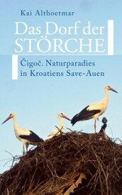 Das Dorf der St?rche. Cigoc. Naturparadies in Kroatiens Save-Auen【電子書籍】[ Kai Althoetmar ]