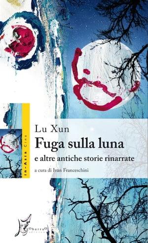 Fuga sulla luna e altre antiche storie rinarrate【電子書籍】[ Lu Xun ]