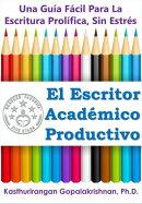 El Escritor Académico Productivo: Una Guía Fácil Para La Escritura Prolífica, Sin Estrés