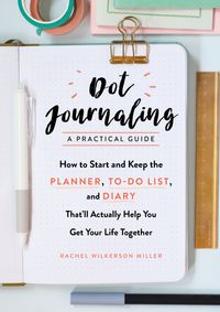 Dot JournalingーA Practical GuideHow to Start and Keep the Planner, To-Do List, and Diary That'll Actually Help You Get Your Life Together【電子書籍】[ Rachel Wilkerson Miller ]