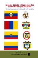 Idea de Estado y Nación en los colombianos (1810-1886) 76 turbulentos años en la formación de la repúbli…