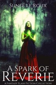 A Spark of Reverie: A Fantasy Flash Fiction CollectionReverie Flash Fiction, #1【電子書籍】[ Sune? le Roux ]