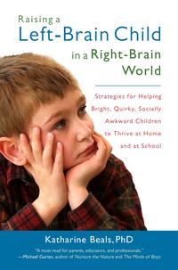 Raising a Left-Brain Child in a Right-Brain WorldStrategies for Helping Bright, Quirky, Socially Awkward Children to Thrive at Ho me and at School【電子書籍】[ Katharine Beals ]