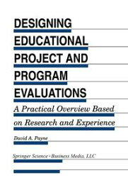 Designing Educational Project and Program Evaluations A Practical Overview Based on Research and Experience【電子書籍】[ David A. Payne ]