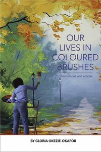 Our Lives In Colored Brushes【電子書籍】[ Gloria Okezie-Okafor ]
