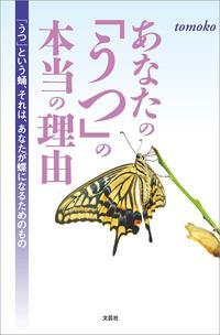 あなたの「うつ」の本当の理由 「うつ」という蛹、それは、あなたが蝶になるためのもの【電子書籍】[ tomoko ]