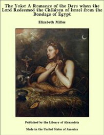 The Yoke: A Romance of the Days when the Lord Redeemed the Children of Israel from the Bondage of Egypt【電子書籍】[ Elizabeth Miller ]