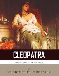 Legends of the Ancient World: The Life and Legacy of Cleopatra【電子書籍】[ Charles River Editors ]