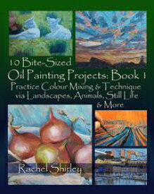 10 Bite Sized Oil Painting Projects: Book 1 Practice Colour Mixing and Technique via Landscapes, Animals, Still Life and More【電子書籍】[ Rachel Shirley ]