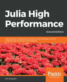 Julia High PerformanceOptimizations, distributed computing, multithreading, and GPU programming with Julia 1.0 and beyond, 2nd Edition【電子書籍】[ Avik Sengupta ]