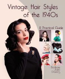 Vintage Hair Styles of the 1940sA Practical Guide【電子書籍】[ Bethany Jane Davies ]