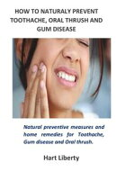 HOW TO NATURALY PREVENT TOOTHACHE, ORAL THRUSH AND GUM DISEASE