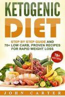 Ketogenic Diet: Step By Step Guide And 70+ Low Carb, Proven Recipes For Rapid Weight Loss