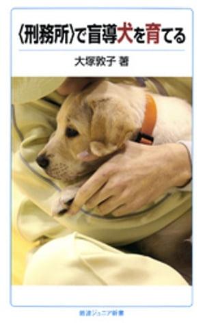 〈刑務所〉で盲導犬を育てる【電子書籍】[ 大塚敦子 ]
