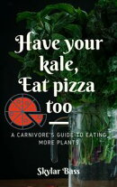 Have Your Kale, Eat Pizza Too: A Carnivore's Guide to Eating More Plants
