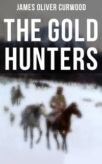 The Gold HuntersWestern Mystery: A Dangerous Treasure Hunt and the Story of Life and Adventure in the Hudson Bay Wilds【電子書籍】[ James Oliver Curwood ]