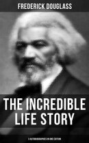 The Incredible Life Story of Frederick Douglass (3 Autobiographies in One Edition)