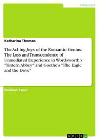 The Aching Joys of the Romantic Genius: The Loss and Transcendence of Unmediated Experience in Wordsworth's 'Tintern Abbey' and Goethe's 'The Eagle and the Dove'【電子書籍】[ Katharina Thomas ]