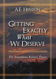 Getting Exactly What We DeserveThe Amorphous Essence Theory【電子書籍】[ A. E. Hinton ]