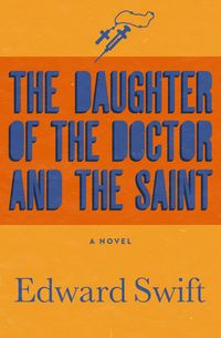 The Daughter of the Doctor and the SaintA Novel【電子書籍】[ Edward Swift ]