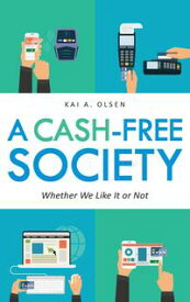 A Cash-Free SocietyWhether We Like It or Not【電子書籍】[ Kai A. Olsen ]