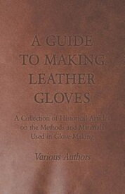 A Guide to Making Leather Gloves - A Collection of Historical Articles on the Methods and Materials Used in Glove Making【電子書籍】[ Various ]