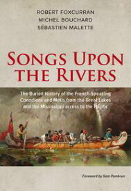Songs Upon the RiversThe Buried History of the French-Speaking Canadiens and M?tis from the Great Lakes and the Mississippi across to the Pacific【電子書籍】[ Michel Bouchard ]