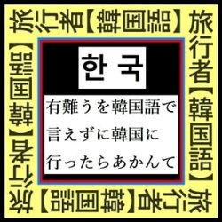 『 韓国旅行者必須【韓国語】Best 25 』〜「有難う」を韓国語で言えずにソウル釜山に行ったらあかん 〜