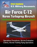 21st Century U.S. Military Documents: Air Force C-12 Huron Turboprop Aircraft - Operations Procedures, Aircr…