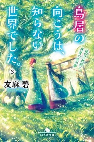 鳥居の向こうは、知らない世界でした。3 〜後宮の妖精と真夏の恋の夢〜【電子書籍】[ 友麻碧 ]