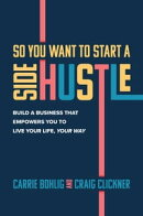 So You Want to Start a Side Hustle: Build a Business that Empowers You to Live Your Life, Your Way