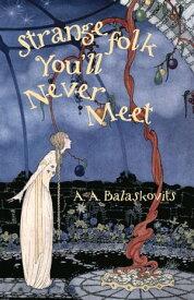 Strange Folk You'll Never Meet【電子書籍】[ A.A. Balaskovits ]