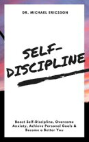 Self-Discipline: Boost Self-Discipline, Overcome Anxiety, Achieve Personal Goals & Become a Better You