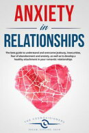 Anxiety in Relationships: The best guide to understand and overcome jealousy, insecurities, fear of abandonm…