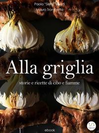 ALLA GRIGLIA - Storie e ricette di cibo e fiamme【電子書籍】[ Paola Slelly Uberti ]