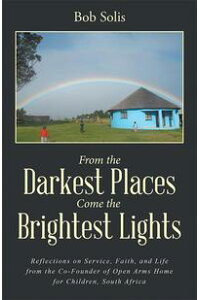 FromtheDarkestPlacesCometheBrightestLightsReflectionsonService,Faith,andLifefromtheCo-FounderofOpenArmsHomeforChildren,SouthAfrica