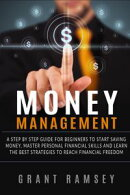 Money Management: A Step By Step Guide For Beginners To Start Saving Money, Master Personal Financial Skills…