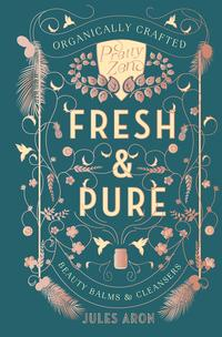 Fresh & Pure: Organically Crafted Beauty Balms & Cleansers (Pretty Zen)【電子書籍】[ Jules Aron ]