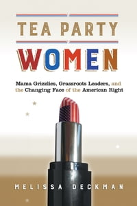 TeaPartyWomenMamaGrizzlies,GrassrootsLeaders,andtheChangingFaceoftheAmericanRight