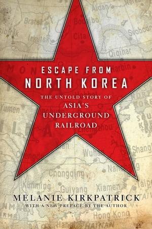 Escape from North KoreaThe Untold Story of Asia's Underground Railroad【電子書籍】[ Melanie Kirkpatrick ]