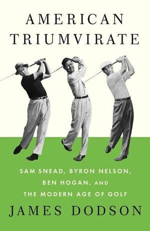 American TriumvirateSam Snead, Byron Nelson, Ben Hogan, and the Modern Age of Golf【電子書籍】[ James Dodson ]