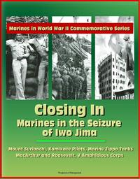 Marines in World War II Commemorative Series: Closing In: Marines in the Seizure of Iwo Jima, Mount Suribachi, Kamikaze Pilots, Marine Zippo Tanks, MacArthur and Roosevelt, V Amphibious Corps【電子書籍】[ Progressive Management ]