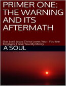 Primer One: The Warning and Its Aftermath – Our Lord Jesus Christ Loves You – You Are Forgiven, I Give You…