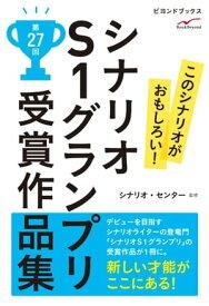 シナリオS1グランプリ 第27回 受賞作品集【電子書籍】